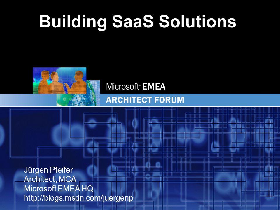 EMEA Jürgen Pfeifer Architect, MCA Microsoft EMEA HQ http://blogs.msdn.com/juergenp Building SaaS Solutions
