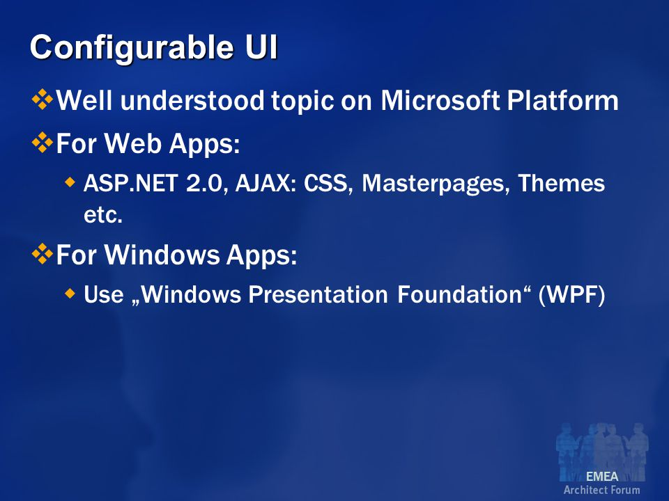 EMEA Configurable UI  Well understood topic on Microsoft Platform  For Web Apps:  ASP.NET 2.0, AJAX: CSS, Masterpages, Themes etc.
