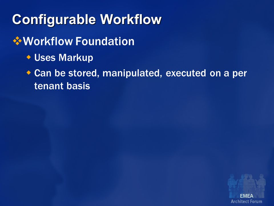 EMEA Configurable Workflow  Workflow Foundation  Uses Markup  Can be stored, manipulated, executed on a per tenant basis