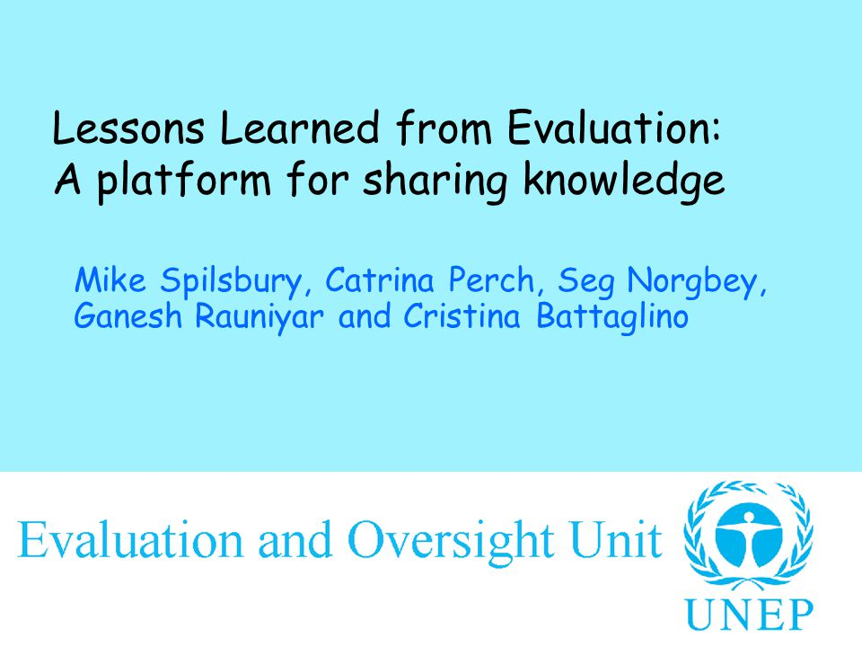 Lessons Learned from Evaluation: A platform for sharing knowledge Mike Spilsbury, Catrina Perch, Seg Norgbey, Ganesh Rauniyar and Cristina Battaglino