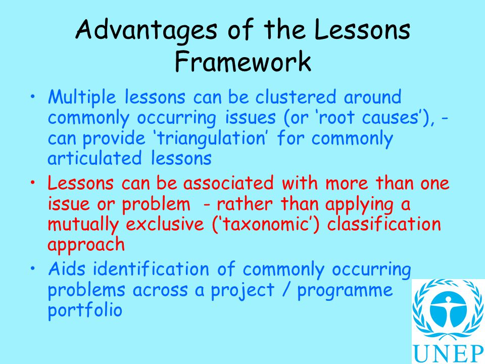 Advantages of the Lessons Framework Multiple lessons can be clustered around commonly occurring issues (or 'root causes'), - can provide 'triangulation' for commonly articulated lessons Lessons can be associated with more than one issue or problem - rather than applying a mutually exclusive ('taxonomic') classification approach Aids identification of commonly occurring problems across a project / programme portfolio