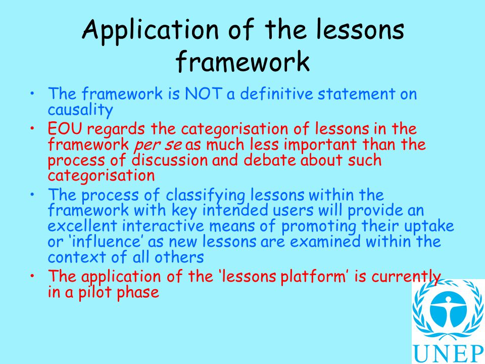 Application of the lessons framework The framework is NOT a definitive statement on causality EOU regards the categorisation of lessons in the framework per se as much less important than the process of discussion and debate about such categorisation The process of classifying lessons within the framework with key intended users will provide an excellent interactive means of promoting their uptake or 'influence' as new lessons are examined within the context of all others The application of the 'lessons platform' is currently in a pilot phase