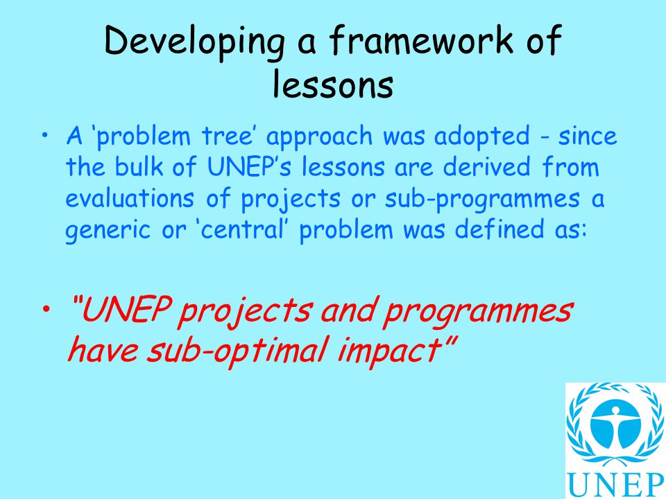 Developing a framework of lessons A 'problem tree' approach was adopted - since the bulk of UNEP's lessons are derived from evaluations of projects or sub-programmes a generic or 'central' problem was defined as: UNEP projects and programmes have sub-optimal impact
