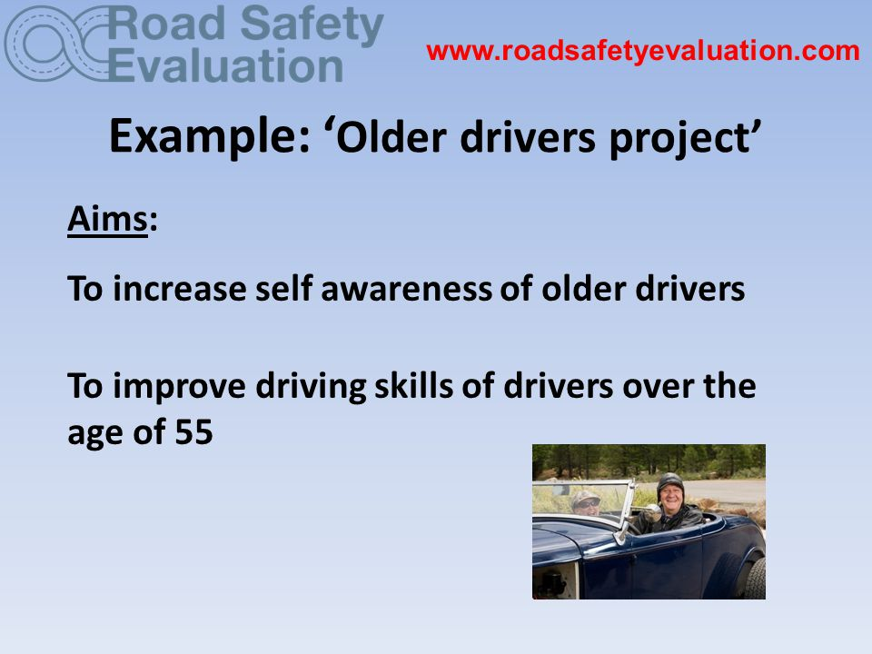 Example: ' Older drivers project' Aims: To increase self awareness of older drivers To improve driving skills of drivers over the age of 55 www.roadsafetyevaluation.com
