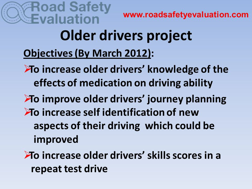 Older drivers project Objectives (By March 2012):  To increase older drivers' knowledge of the effects of medication on driving ability  To improve older drivers' journey planning  To increase self identification of new aspects of their driving which could be improved  To increase older drivers' skills scores in a repeat test drive www.roadsafetyevaluation.com