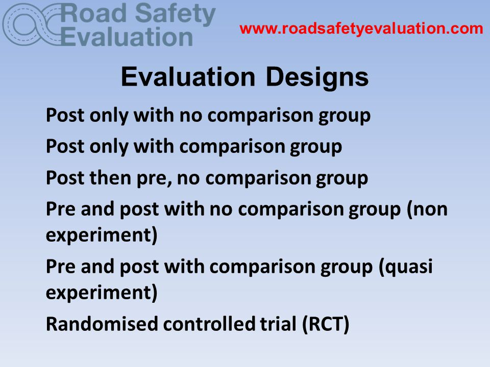 Evaluation Designs Post only with no comparison group Post only with comparison group Post then pre, no comparison group Pre and post with no comparison group (non experiment) Pre and post with comparison group (quasi experiment) Randomised controlled trial (RCT) www.roadsafetyevaluation.com