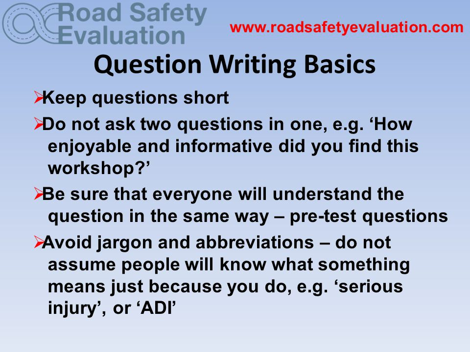 Question Writing Basics www.roadsafetyevaluation.com  Keep questions short  Do not ask two questions in one, e.g.