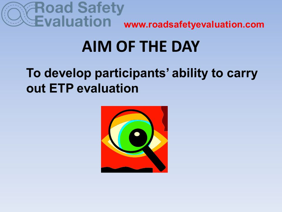 AIM OF THE DAY To develop participants' ability to carry out ETP evaluation www.roadsafetyevaluation.com