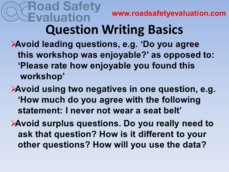 Question Writing Basics www.roadsafetyevaluation.com  Avoid leading questions, e.g.