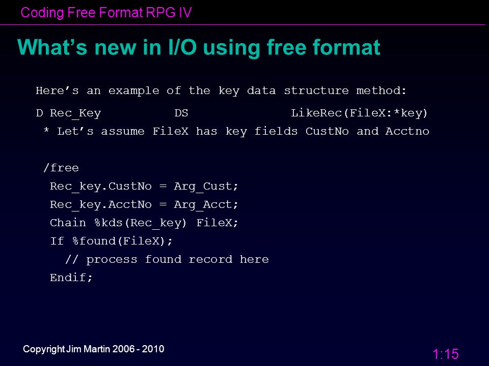 Coding Free Format RPG IV 1:15 Copyright Jim Martin 2006 - 2010 What's new in I/O using free format Here's an example of the key data structure method: D Rec_Key DS LikeRec(FileX:*key) * Let's assume FileX has key fields CustNo and Acctno /free Rec_key.CustNo = Arg_Cust; Rec_key.AcctNo = Arg_Acct; Chain %kds(Rec_key) FileX; If %found(FileX); // process found record here Endif;