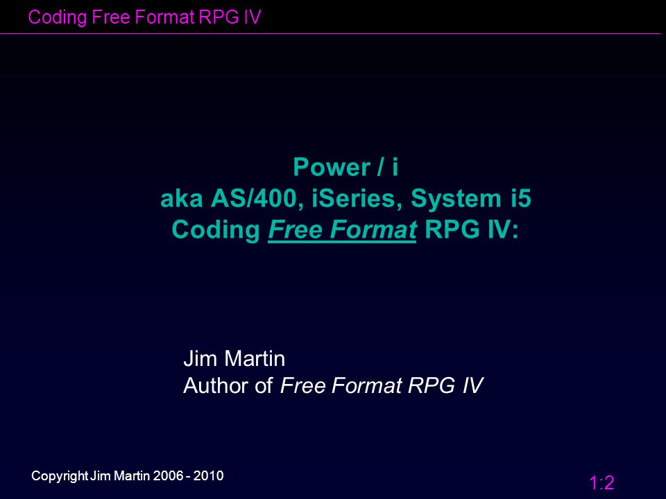 Coding Free Format RPG IV 1:2 Copyright Jim Martin 2006 - 2010 Power / i aka AS/400, iSeries, System i5 Coding Free Format RPG IV: Jim Martin Author of Free Format RPG IV