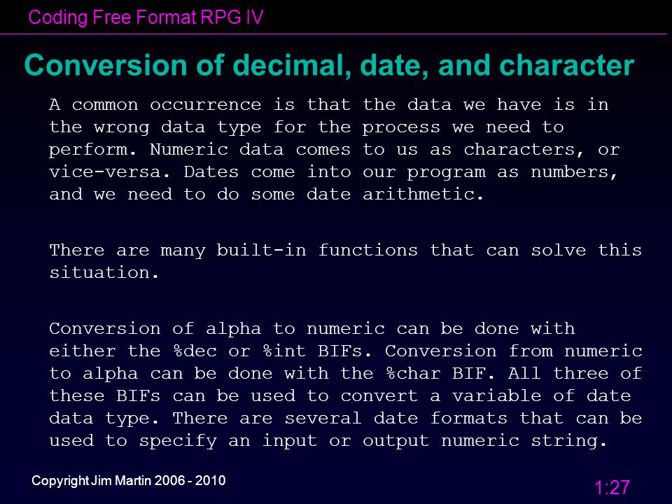 Coding Free Format RPG IV 1:27 Copyright Jim Martin 2006 - 2010 Conversion of decimal, date, and character A common occurrence is that the data we have is in the wrong data type for the process we need to perform.
