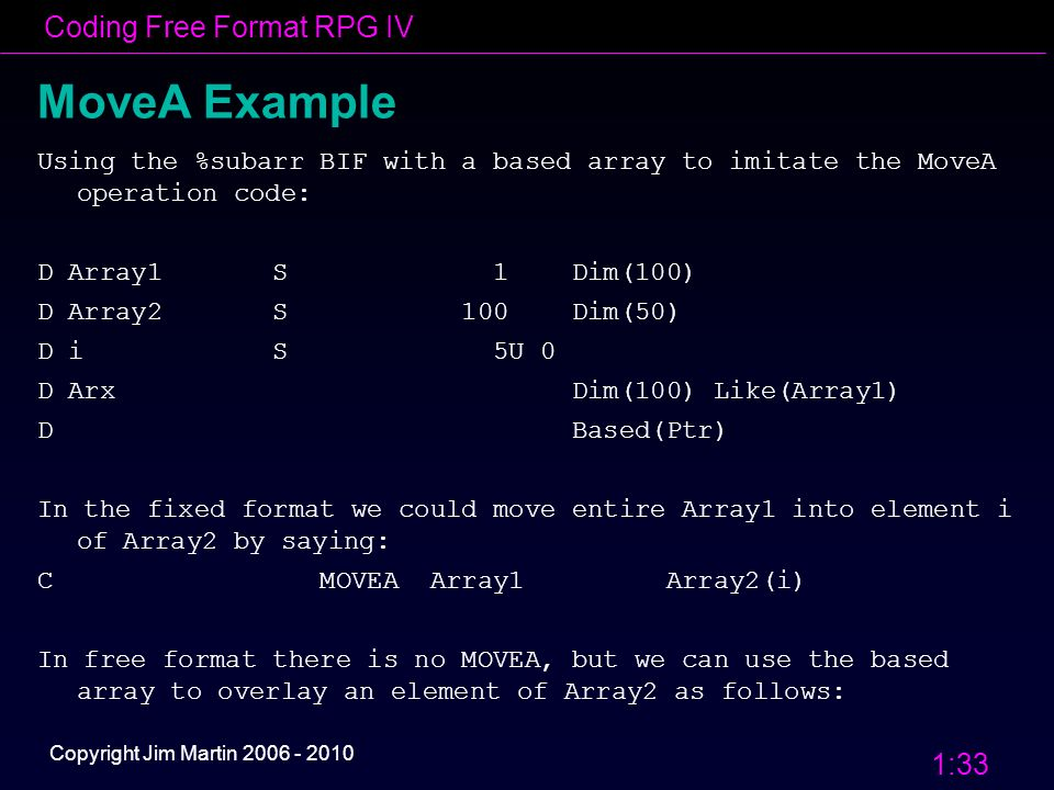 Coding Free Format RPG IV 1:33 Copyright Jim Martin 2006 - 2010 MoveA Example Using the %subarr BIF with a based array to imitate the MoveA operation code: D Array1 S 1 Dim(100) D Array2 S 100 Dim(50) D i S 5U 0 D Arx Dim(100) Like(Array1) D Based(Ptr) In the fixed format we could move entire Array1 into element i of Array2 by saying: C MOVEA Array1 Array2(i) In free format there is no MOVEA, but we can use the based array to overlay an element of Array2 as follows: