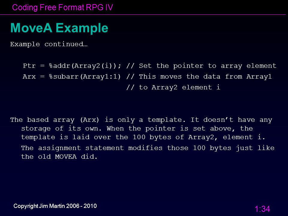 Coding Free Format RPG IV 1:34 Copyright Jim Martin 2006 - 2010 MoveA Example Example continued… Ptr = %addr(Array2(i)); // Set the pointer to array element Arx = %subarr(Array1:1) // This moves the data from Array1 // to Array2 element i The based array (Arx) is only a template.