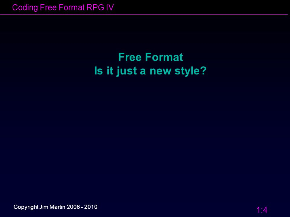 Coding Free Format RPG IV 1:5 Copyright Jim Martin 2006 - 2010 Free Format – Is it just a new 'Style'.