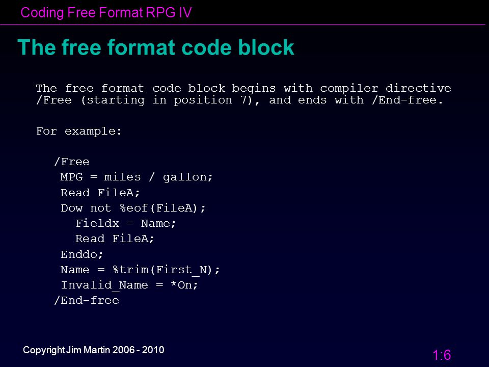 Coding Free Format RPG IV 1:7 Copyright Jim Martin 2006 - 2010 The free format code block Syntax rules within the free format block: 1.