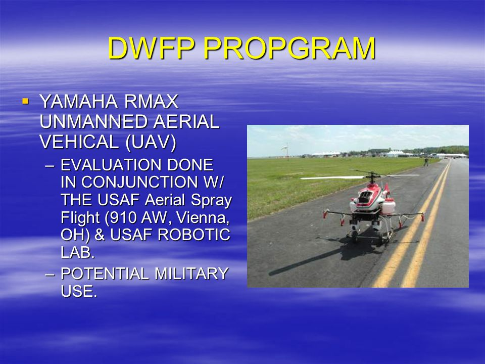 DWFP PROPGRAM  YAMAHA RMAX UNMANNED AERIAL VEHICAL (UAV) –EVALUATION DONE IN CONJUNCTION W/ THE USAF Aerial Spray Flight (910 AW, Vienna, OH) & USAF ROBOTIC LAB.