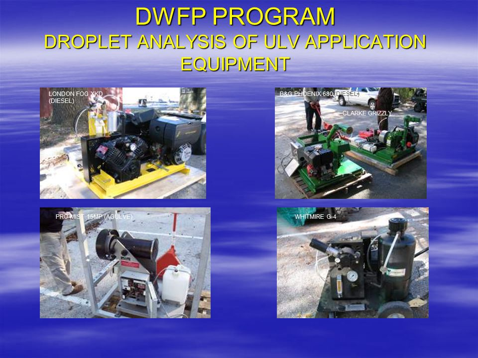 DWFP PROGRAM DROPLET ANALYSIS OF ULV APPLICATION EQUIPMENT LONDON FOG XKD (DIESEL) B&G PHOENIX 680 (DIESEL) CLARKE GRIZZLY PRO-MIST 15MP (AGULVE)WHITM