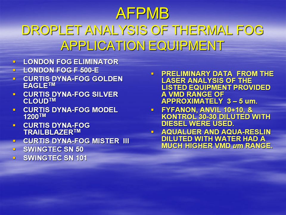 AFPMB DROPLET ANALYSIS OF THERMAL FOG APPLICATION EQUIPMENT  LONDON FOG ELIMINATOR  LONDON FOG F 500-E  CURTIS DYNA-FOG GOLDEN EAGLE TM  CURTIS DYNA-FOG SILVER CLOUD TM  CURTIS DYNA-FOG MODEL 1200 TM  CURTIS DYNA-FOG TRAILBLAZER TM  CURTIS DYNA-FOG MISTER III  SWINGTEC SN 50  SWINGTEC SN 101  PRELIMINARY DATA FROM THE LASER ANALYSIS OF THE LISTED EQUIPMENT PROVIDED A VMD RANGE OF APPROXIMATELY 3 – 5 um.