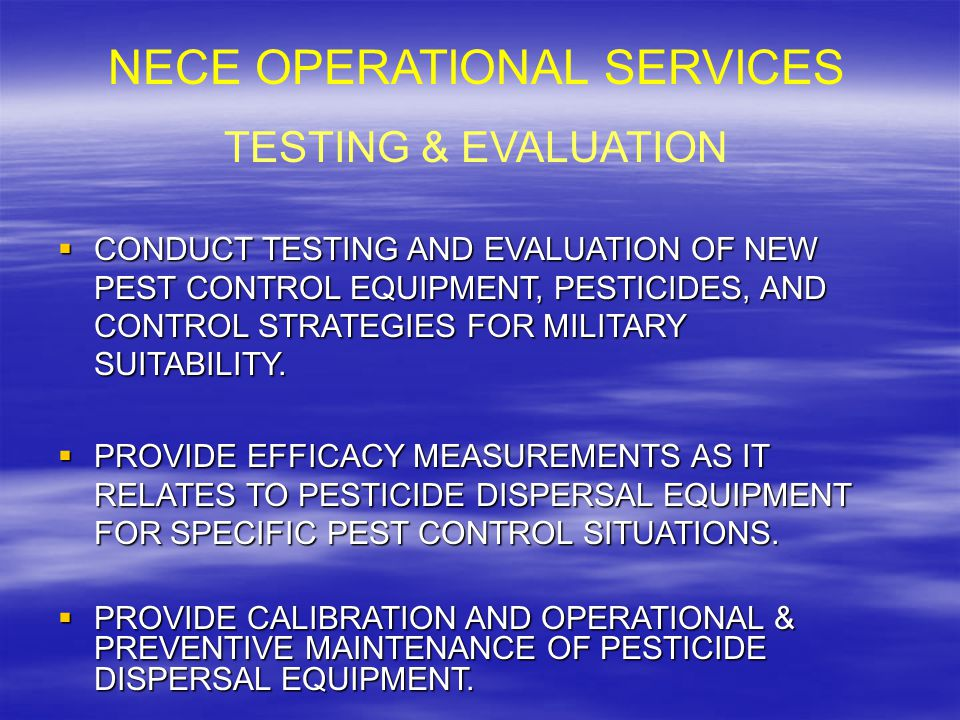 NECE OPERATIONAL SERVICES TESTING & EVALUATION  CONDUCT TESTING AND EVALUATION OF NEW PEST CONTROL EQUIPMENT, PESTICIDES, AND CONTROL STRATEGIES FOR MILITARY SUITABILITY.