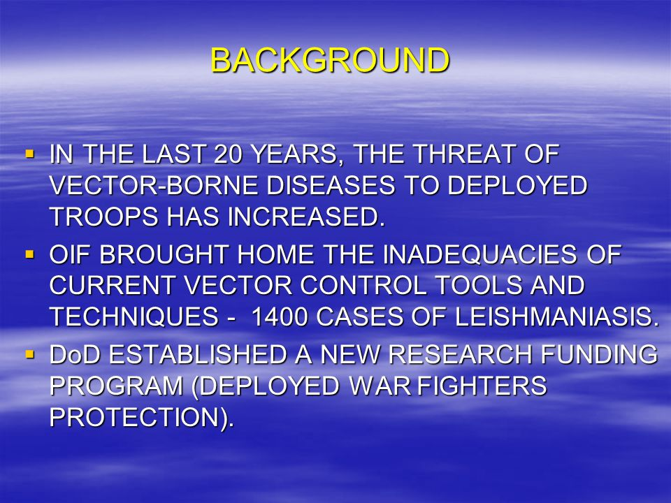 BACKGROUND  IN THE LAST 20 YEARS, THE THREAT OF VECTOR-BORNE DISEASES TO DEPLOYED TROOPS HAS INCREASED.  OIF BROUGHT HOME THE INADEQUACIES OF CURREN