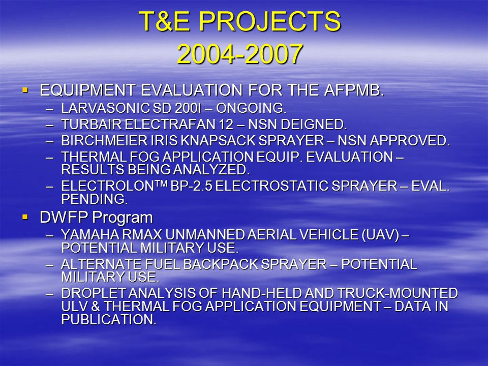 T&E PROJECTS 2004-2007  EQUIPMENT EVALUATION FOR THE AFPMB. –LARVASONIC SD 200I – ONGOING. –TURBAIR ELECTRAFAN 12 – NSN DEIGNED. –BIRCHMEIER IRIS KNA