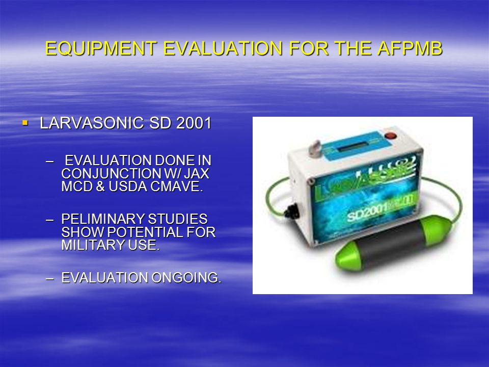 EQUIPMENT EVALUATION FOR THE AFPMB  LARVASONIC SD 2001 – EVALUATION DONE IN CONJUNCTION W/ JAX MCD & USDA CMAVE. –PELIMINARY STUDIES SHOW POTENTIAL F
