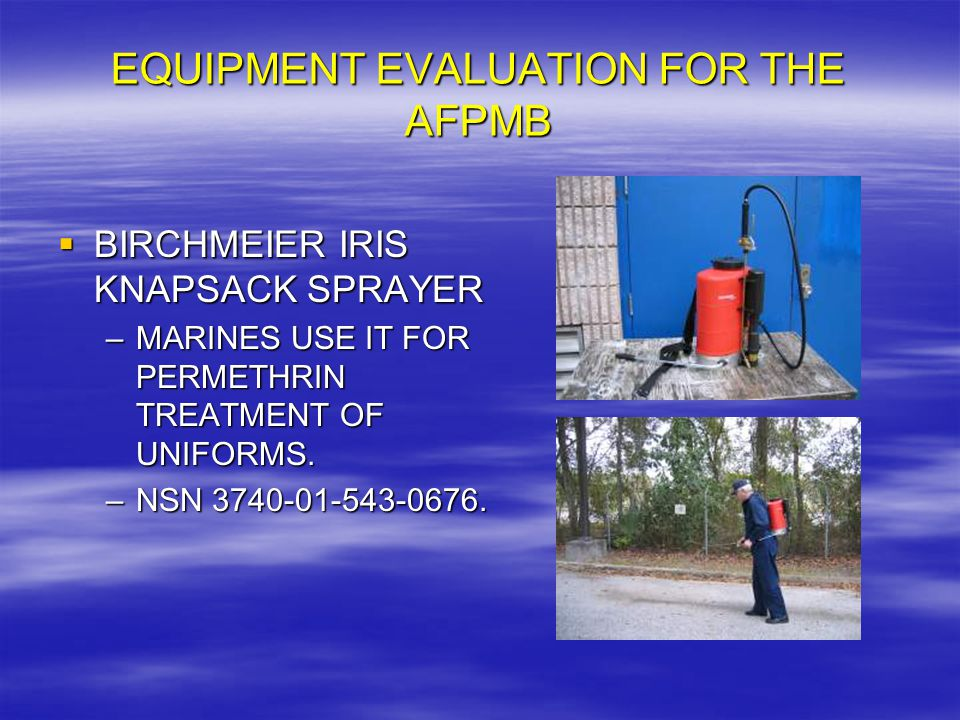 EQUIPMENT EVALUATION FOR THE AFPMB  BIRCHMEIER IRIS KNAPSACK SPRAYER –MARINES USE IT FOR PERMETHRIN TREATMENT OF UNIFORMS.