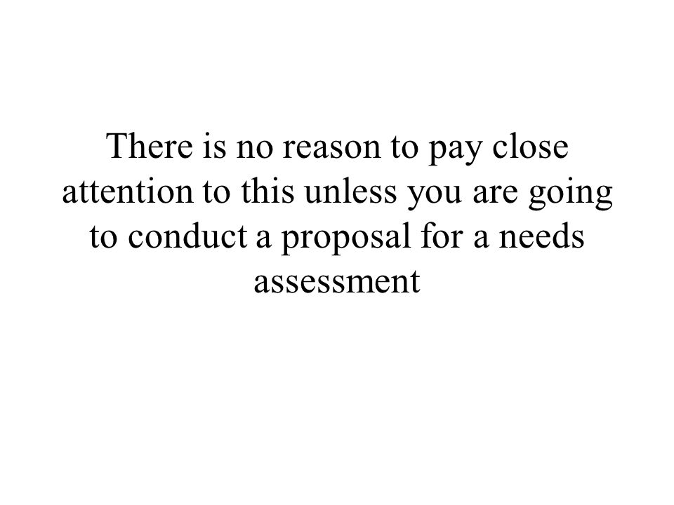 NEEDS ASSESSMENT A TYPE OF EVALUATION BEFORE THE PROGRAM IS PLANNED AND DEVELOPED WHEN PROFESSIONALS OR OTHER POTENTIAL STAKEHOLDERS DECIDE THAT A NEW PROGRAM MAY BE NEEDED, THEY TYPICALLY CONDUCT A NEEDS ASSESSMENT IN ORDER TO DETERMINE WHAT PROBLEMS AND NEEDS THE NEW PRGRAM SHOULD ADDRESS.
