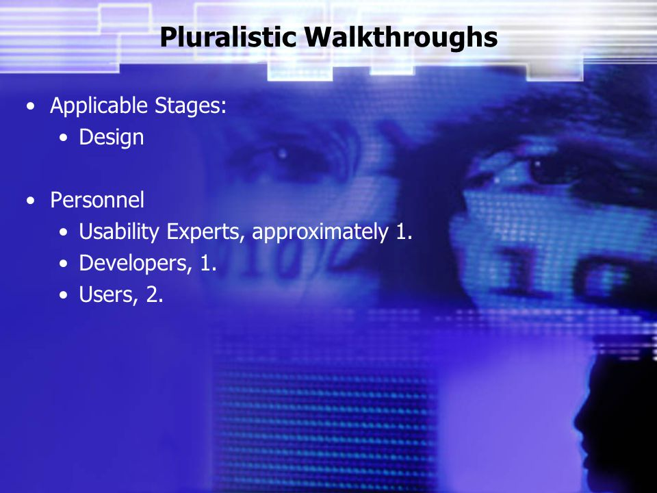Pluralistic Walkthroughs Applicable Stages: Design Personnel Usability Experts, approximately 1.