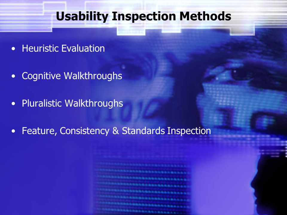 Usability Inspection Methods Heuristic Evaluation Cognitive Walkthroughs Pluralistic Walkthroughs Feature, Consistency & Standards Inspection