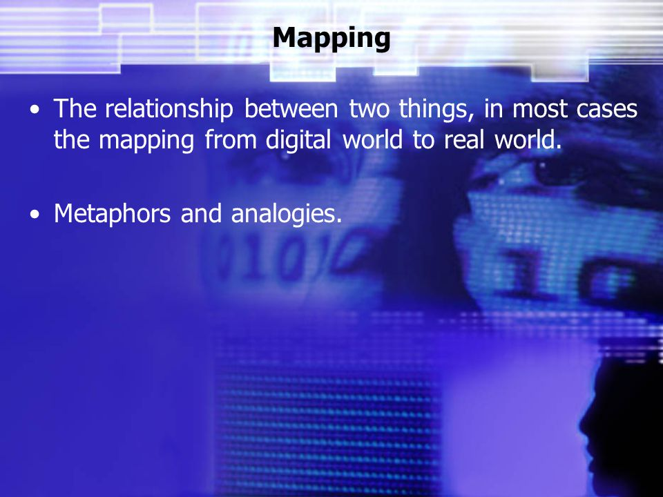 Mapping The relationship between two things, in most cases the mapping from digital world to real world.