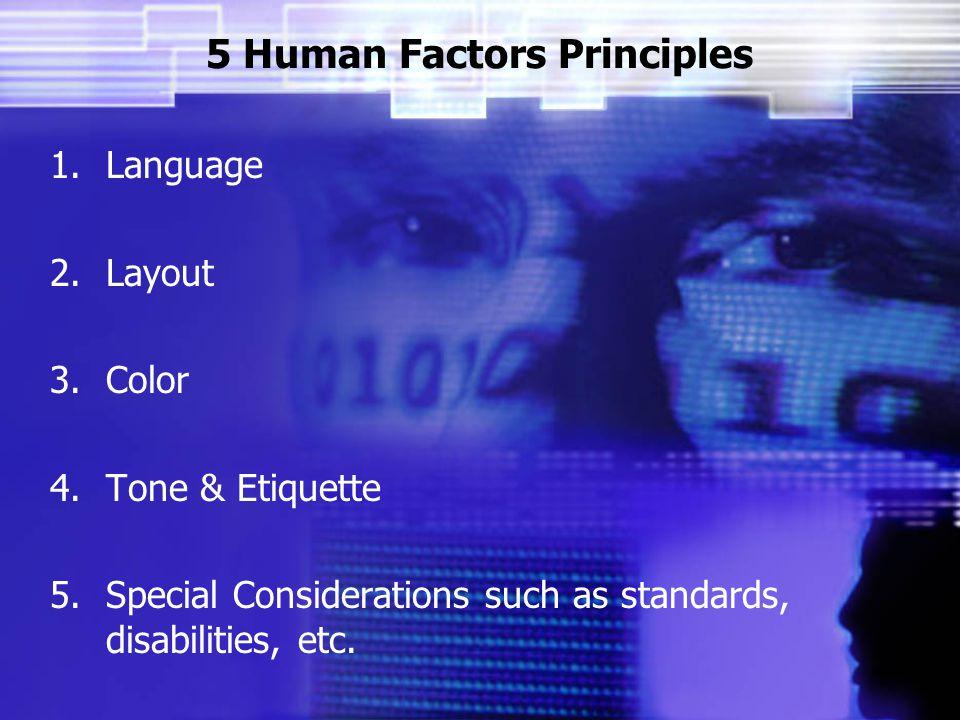 5 Human Factors Principles 1.Language 2.Layout 3.Color 4.Tone & Etiquette 5.Special Considerations such as standards, disabilities, etc.