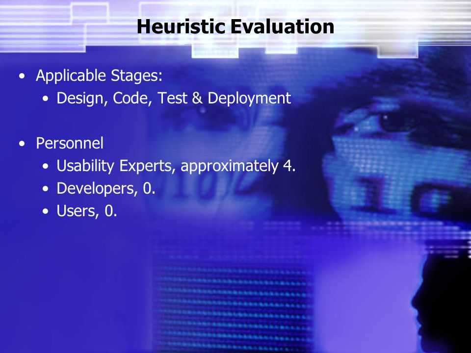 Heuristic Evaluation Applicable Stages: Design, Code, Test & Deployment Personnel Usability Experts, approximately 4.