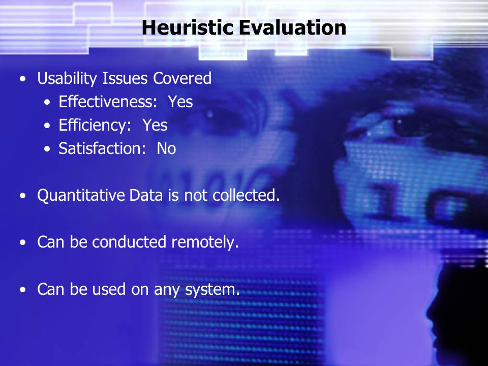 Heuristic Evaluation Usability Issues Covered Effectiveness: Yes Efficiency: Yes Satisfaction: No Quantitative Data is not collected.