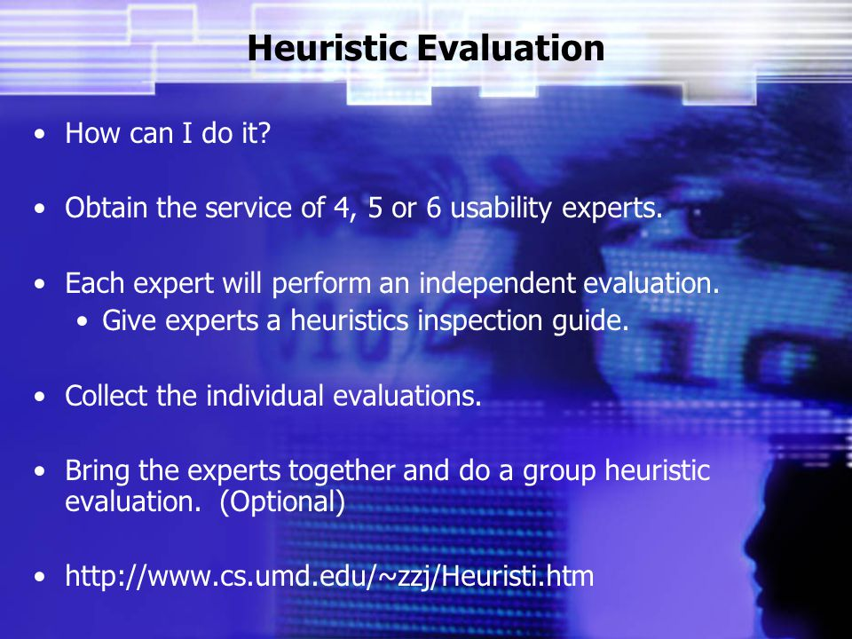 Heuristic Evaluation How can I do it. Obtain the service of 4, 5 or 6 usability experts.