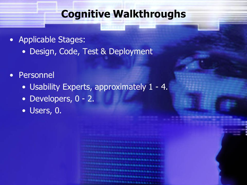 Cognitive Walkthroughs Applicable Stages: Design, Code, Test & Deployment Personnel Usability Experts, approximately 1 - 4.