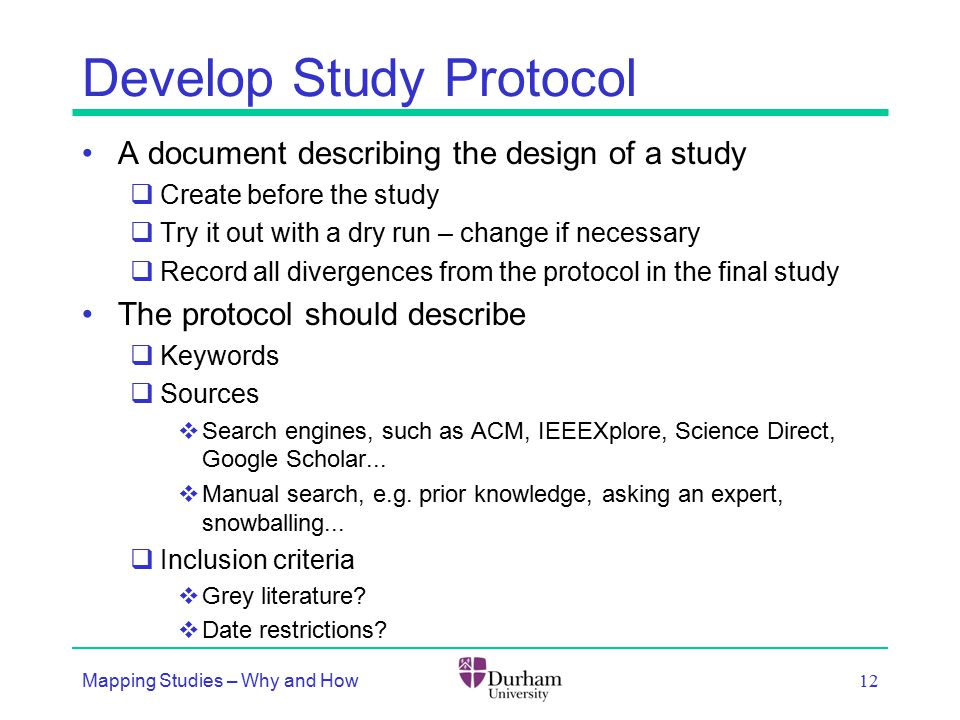 Develop Study Protocol A document describing the design of a study  Create before the study  Try it out with a dry run – change if necessary  Record all divergences from the protocol in the final study The protocol should describe  Keywords  Sources  Search engines, such as ACM, IEEEXplore, Science Direct, Google Scholar...