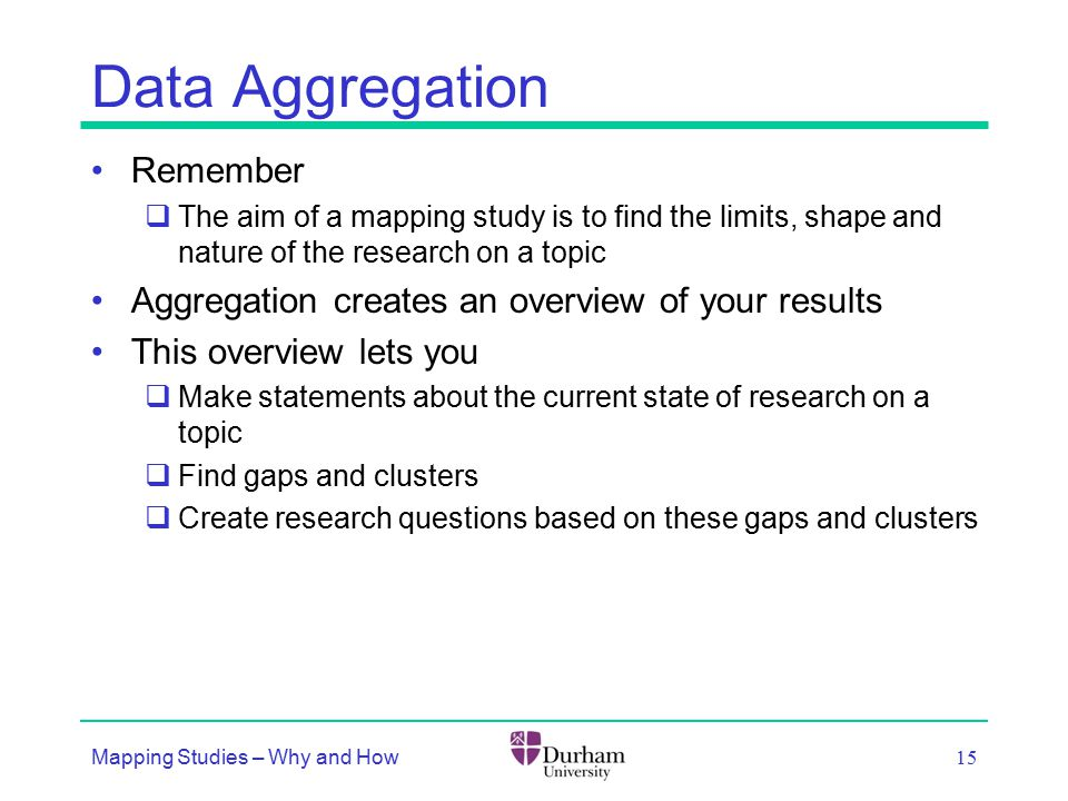 Data Aggregation Remember  The aim of a mapping study is to find the limits, shape and nature of the research on a topic Aggregation creates an overview of your results This overview lets you  Make statements about the current state of research on a topic  Find gaps and clusters  Create research questions based on these gaps and clusters Mapping Studies – Why and How 15
