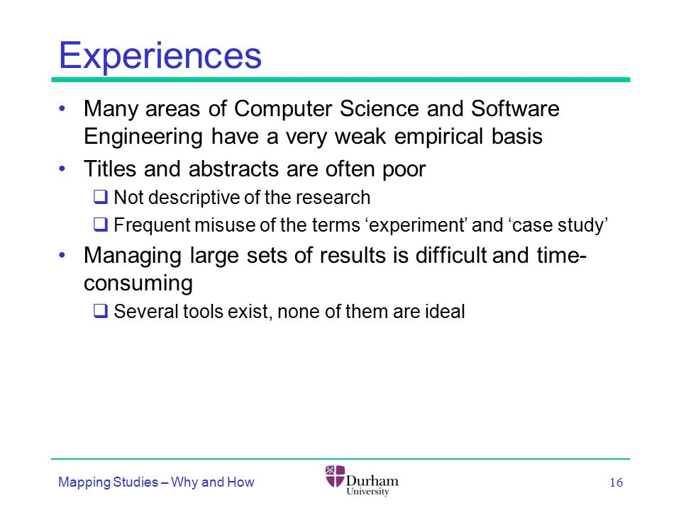 Experiences Many areas of Computer Science and Software Engineering have a very weak empirical basis Titles and abstracts are often poor  Not descriptive of the research  Frequent misuse of the terms 'experiment' and 'case study' Managing large sets of results is difficult and time- consuming  Several tools exist, none of them are ideal Mapping Studies – Why and How 16