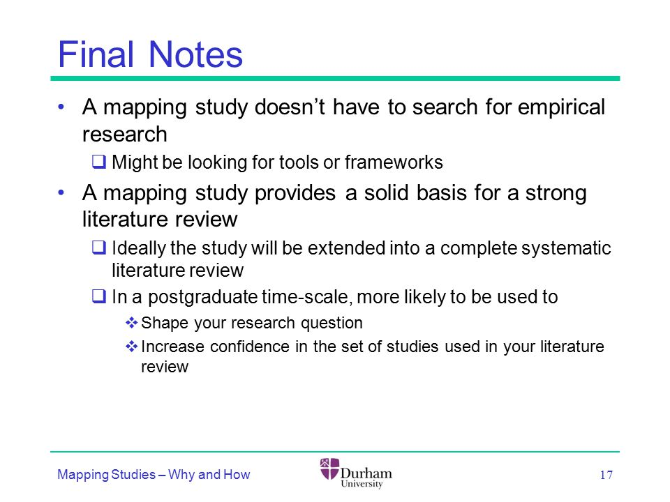 Final Notes A mapping study doesn't have to search for empirical research  Might be looking for tools or frameworks A mapping study provides a solid basis for a strong literature review  Ideally the study will be extended into a complete systematic literature review  In a postgraduate time-scale, more likely to be used to  Shape your research question  Increase confidence in the set of studies used in your literature review Mapping Studies – Why and How 17