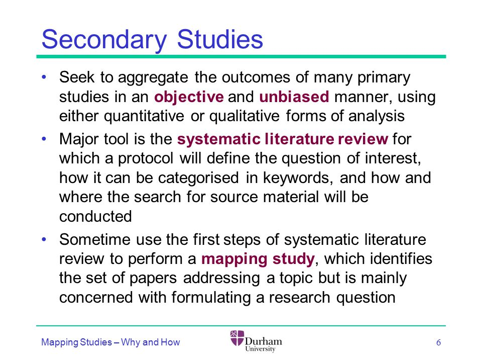 Secondary Studies Seek to aggregate the outcomes of many primary studies in an objective and unbiased manner, using either quantitative or qualitative forms of analysis Major tool is the systematic literature review for which a protocol will define the question of interest, how it can be categorised in keywords, and how and where the search for source material will be conducted Sometime use the first steps of systematic literature review to perform a mapping study, which identifies the set of papers addressing a topic but is mainly concerned with formulating a research question Mapping Studies – Why and How 6