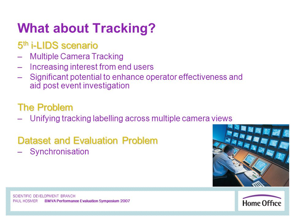 SCIENTIFIC DEVELOPMENT BRANCH PAUL HOSMER BMVA Performance Evaluation Symposium 2007 What about Tracking.