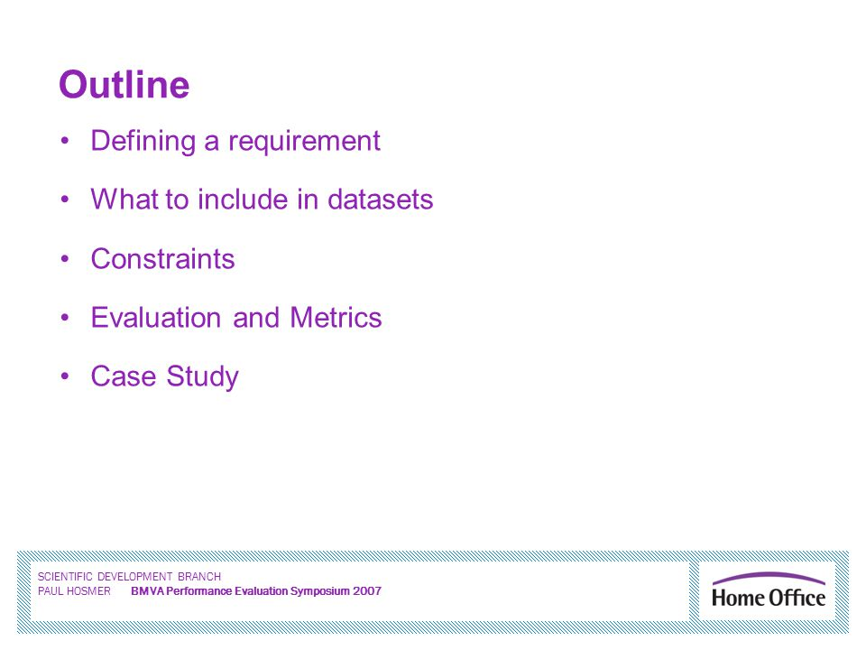 SCIENTIFIC DEVELOPMENT BRANCH PAUL HOSMER BMVA Performance Evaluation Symposium 2007 Outline Defining a requirement What to include in datasets Constraints Evaluation and Metrics Case Study