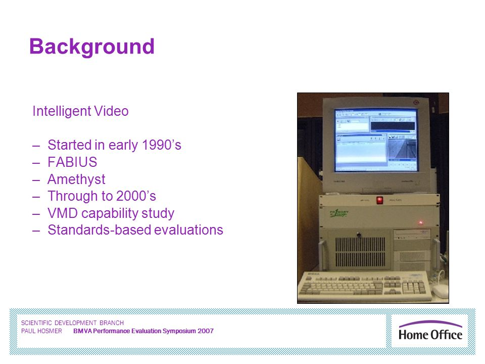SCIENTIFIC DEVELOPMENT BRANCH PAUL HOSMER BMVA Performance Evaluation Symposium 2007 Intelligent Video –Started in early 1990's –FABIUS –Amethyst –Through to 2000's –VMD capability study –Standards-based evaluations Background