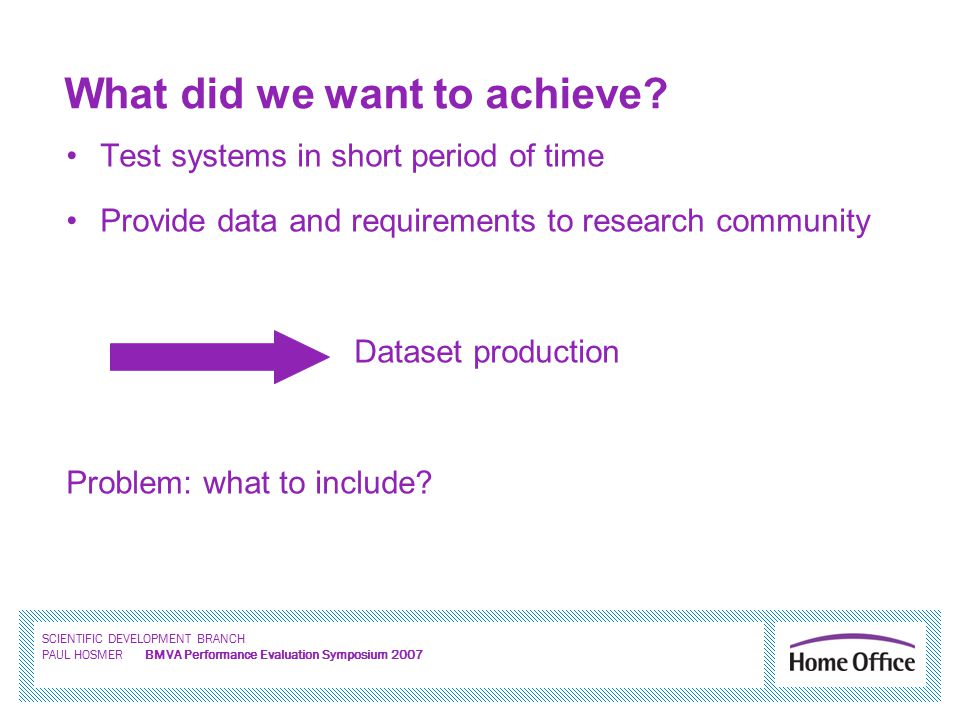 SCIENTIFIC DEVELOPMENT BRANCH PAUL HOSMER BMVA Performance Evaluation Symposium 2007 What did we want to achieve.