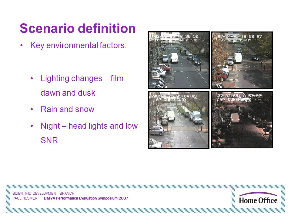 SCIENTIFIC DEVELOPMENT BRANCH PAUL HOSMER BMVA Performance Evaluation Symposium 2007 Scenario definition Key environmental factors: Lighting changes – film dawn and dusk Rain and snow Night – head lights and low SNR