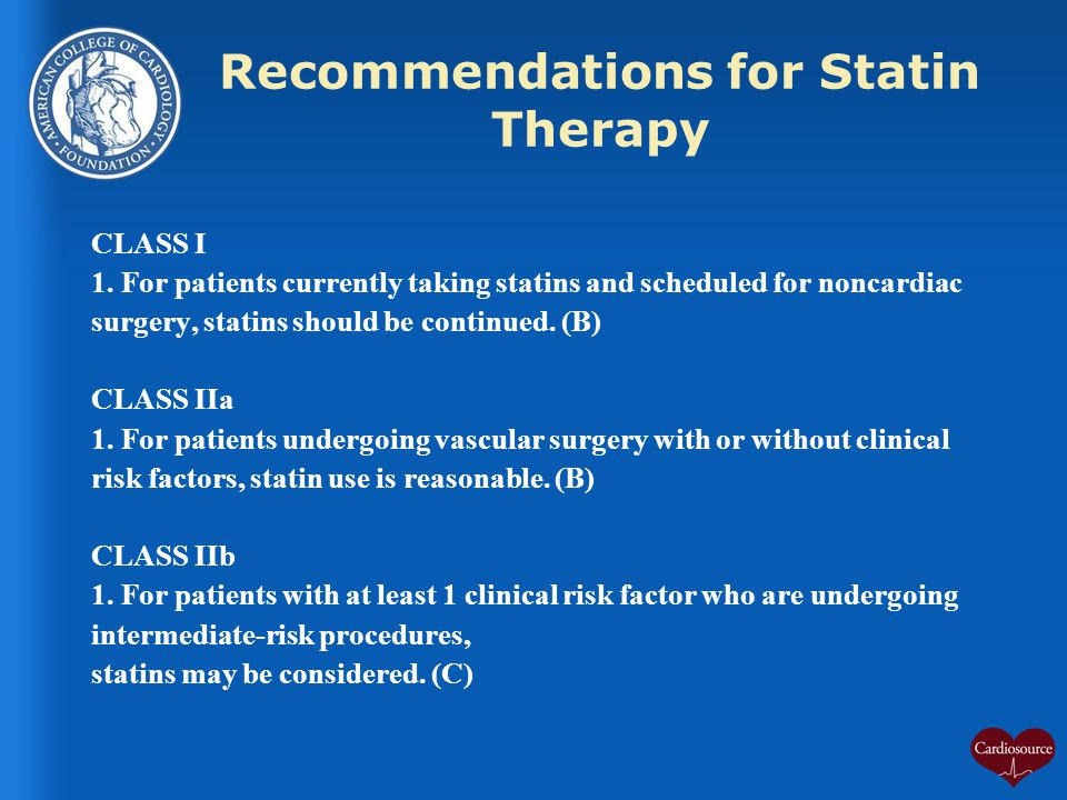 Recommendations for Statin Therapy CLASS I 1. For patients currently taking statins and scheduled for noncardiac surgery, statins should be continued.