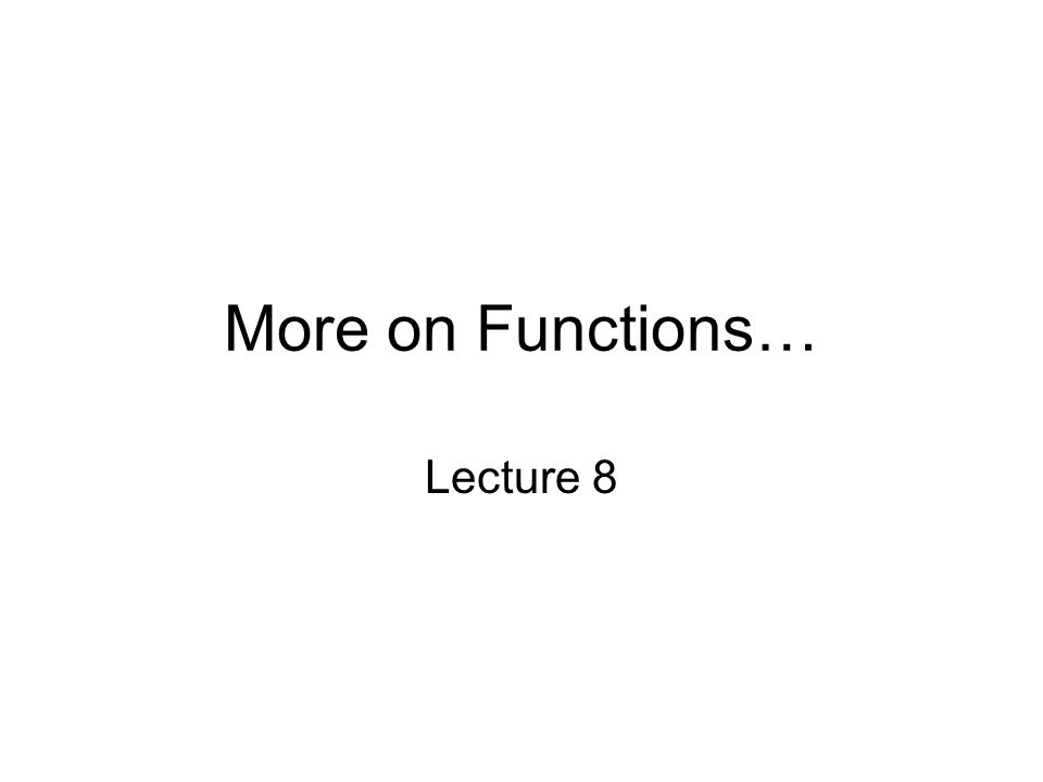 More on Functions… Lecture 8