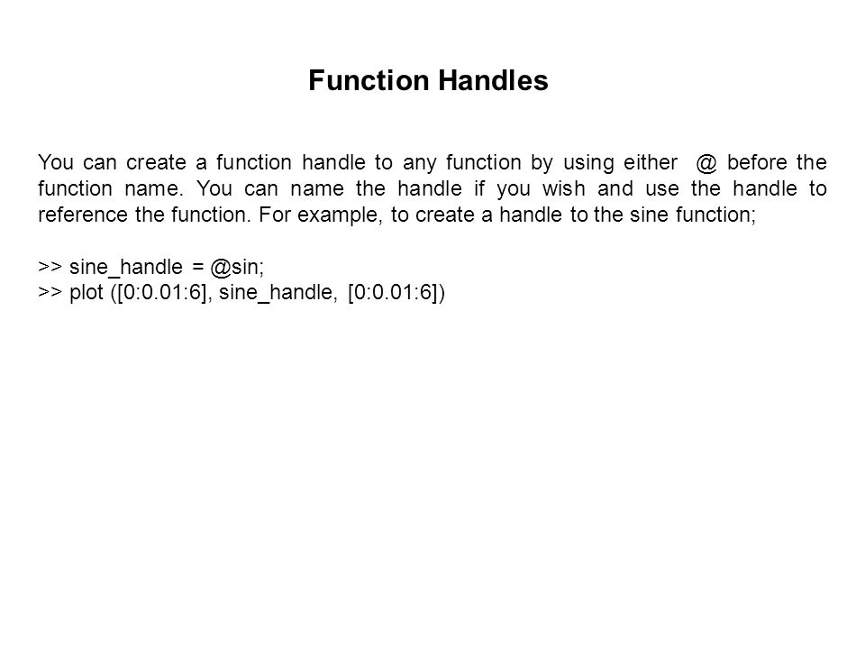 Function Handles You can create a function handle to any function by using either @ before the function name.